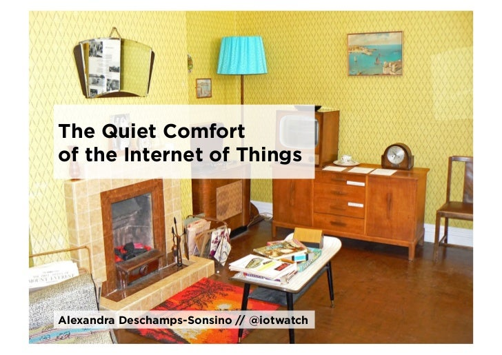 The Quiet Comfortof the Internet of ThingsAlexandra Deschamps-Sonsino // @iotwatch