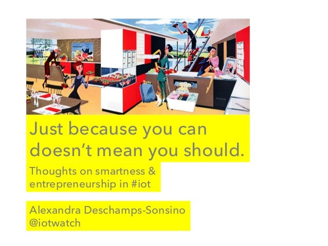 Just because you can doesn't mean you should. Alexandra Deschamps-Sonsino @iotwatch Thoughts on smartness & entrepreneursh...