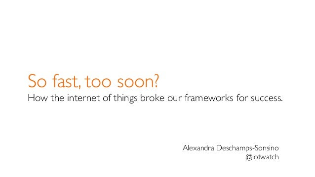 So fast, too soon? How the internet of things broke our frameworks for success. Alexandra Deschamps-Sonsino @iotwatch