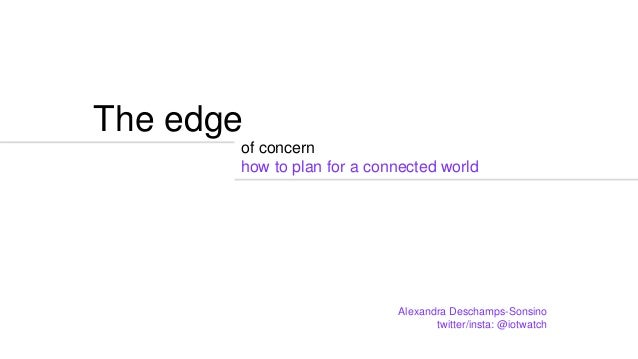 The edge of concern how to plan for a connected world Alexandra Deschamps-Sonsino twitter/insta: @iotwatch