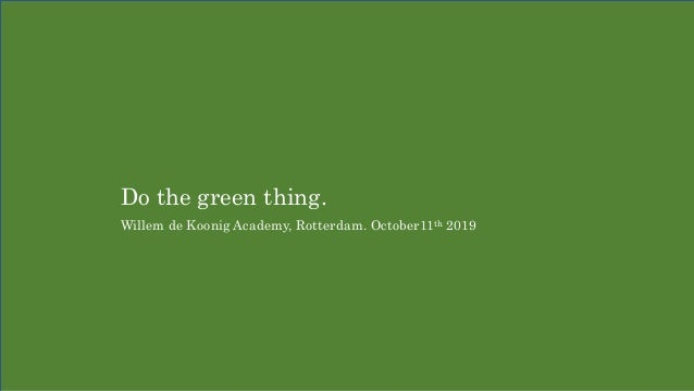 Do the green thing. Willem de Koonig Academy, Rotterdam. October11th 2019