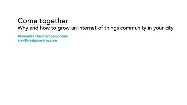 Come together Why and how to grow an internet of things community in your city Alexandra Deschamps-Sonsino alex@designswar...