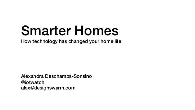 Smarter Homes! How technology has changed your home life! ! ! ! ! ! Alexandra Deschamps-Sonsino! @iotwatch! alex@designswa...