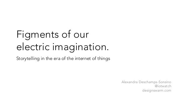 Figments of our electric imagination. Storytelling in the era of the internet of things Alexandra Deschamps-Sonsino @iotwa...