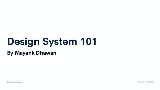 Design System 101 By Mayank Dhawan December 01, 2018 By Mayank Dhawan