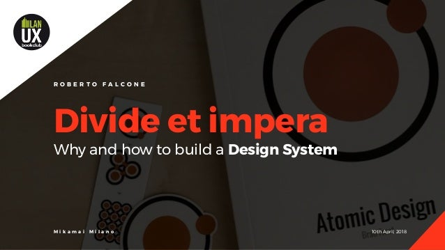 10th April, 2018M i k a m a i M i l a n o Divide et impera Why and how to build a Design System R O B E R T O F A L C O N E