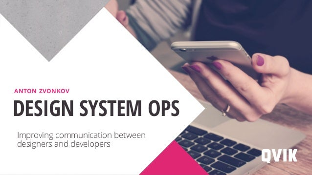 Improving communication between designers and developers DESIGN SYSTEM OPS ANTON ZVONKOV