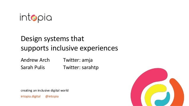 Design systems that supports inclusive experiences Andrew Arch Twitter: amja Sarah Pulis Twitter: sarahtp creating an incl...