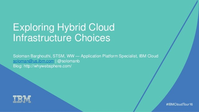 Exploring Hybrid Cloud Infrastructure Choices #IBMCloudTour16 Soloman Barghouthi, STSM, WW — Application Platform Speciali...
