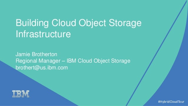 Building Cloud Object Storage Infrastructure Jamie Brotherton Regional Manager – IBM Cloud Object Storage brothert@us.ibm....