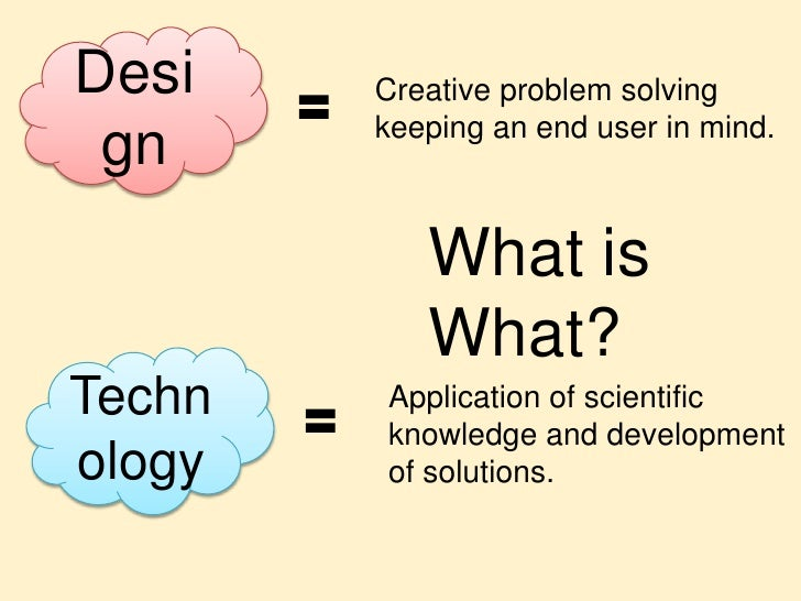 Design<br />Creative problem solving keeping an end user in mind.<br />What is What?<br />Technology<br />Application of s...