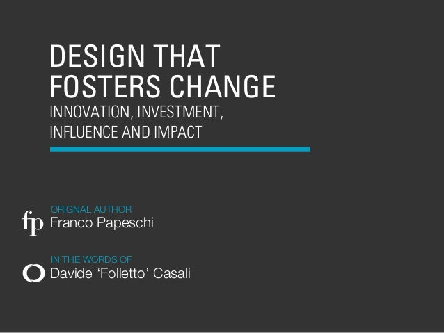 DESIGN THAT   FOSTERS CHANGE   INNOVATION, INVESTMENT,   INFLUENCE AND IMPACT    ORIGNAL AUTHORfp Franco Papeschi    IN TH...