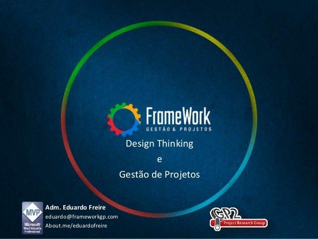 Adm. Eduardo Freire eduardo@frameworkgp.com About.me/eduardofreire Design Thinking e Gestão de Projetos