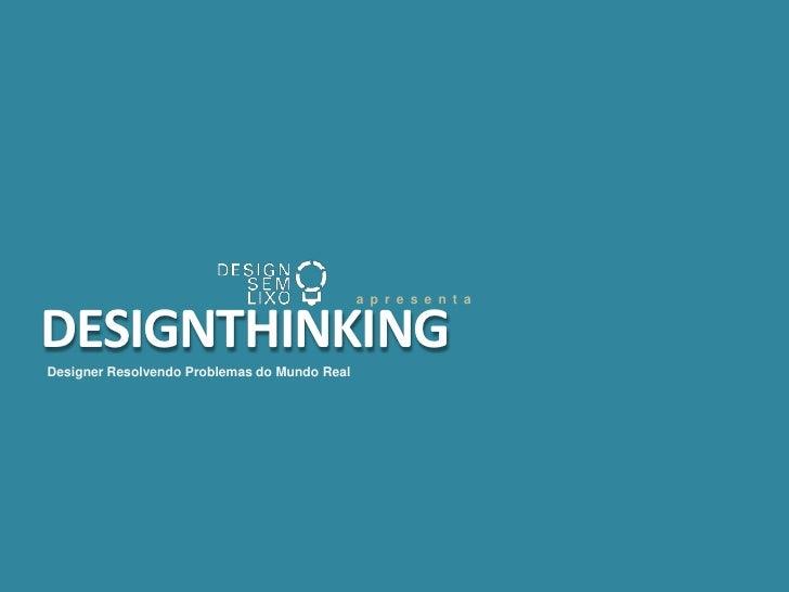 apresenta<br />DESIGNTHINKING <br />Designer Resolvendo Problemas do Mundo Real<br />