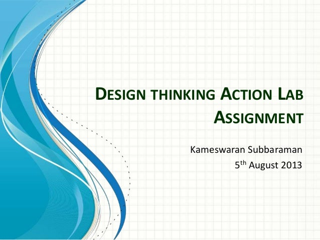 DESIGN THINKING ACTION LAB ASSIGNMENT Kameswaran Subbaraman 5th August 2013