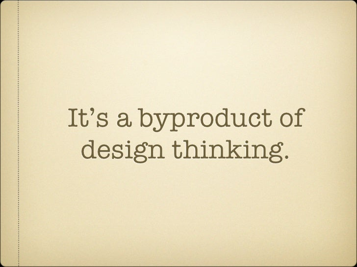 It's a byproduct of  design thinking.