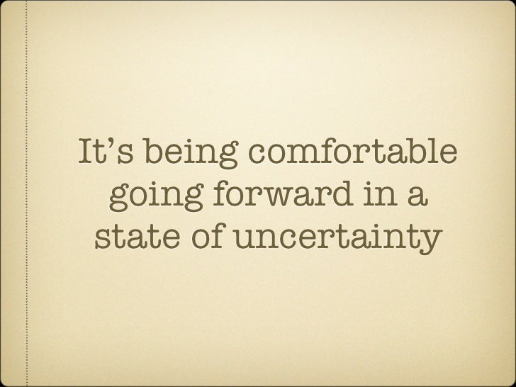 It's being comfortable   going forward in a  state of uncertainty