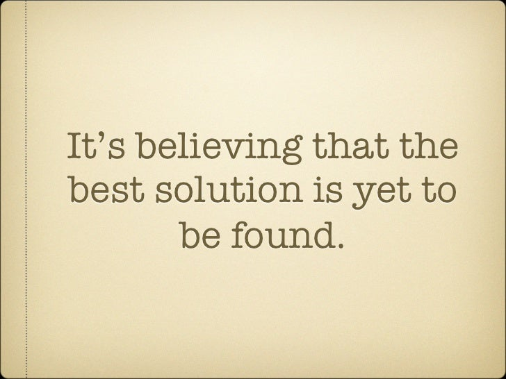 It's believing that the best solution is yet to        be found.
