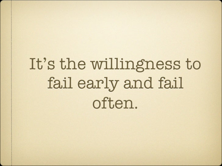 It's the willingness to    fail early and fail           often.