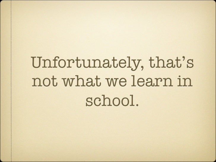 Unfortunately, that's not what we learn in       school.
