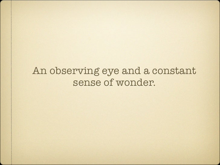 An observing eye and a constant        sense of wonder.