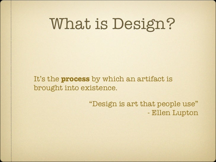 """What is Design?   It's the process by which an artifact is brought into existence.                 """"Design is art that peo..."""