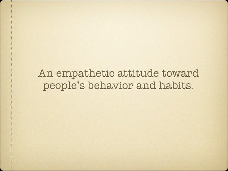 An empathetic attitude toward  people's behavior and habits.