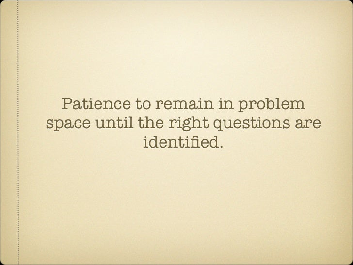 Patience to remain in problem space until the right questions are              identified.