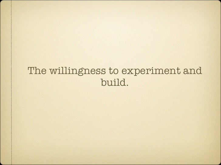 The willingness to experiment and               build.
