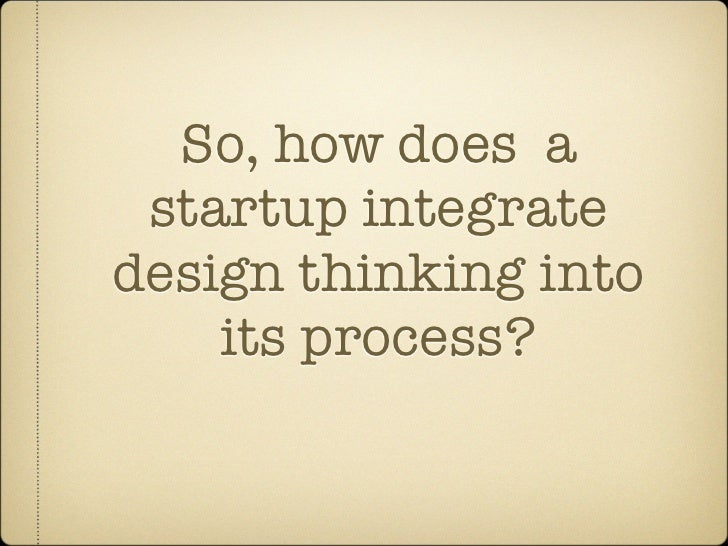 So, how does a  startup integrate design thinking into     its process?