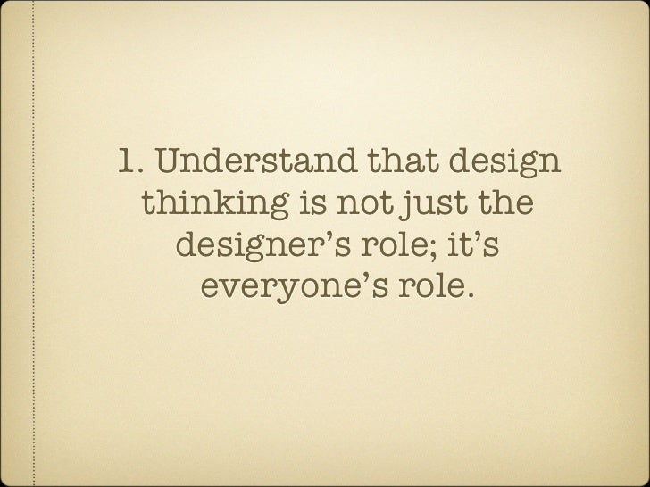 1. Understand that design   thinking is not just the     designer's role; it's      everyone's role.