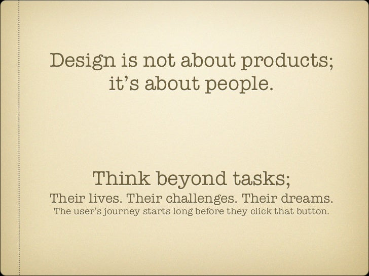 Design is not about products;      it's about people.            Think beyond tasks; Their lives. Their challenges. Their ...