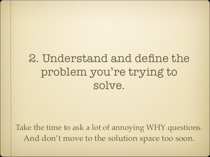 2. Understand and define the       problem you're trying to               solve.   Take the time to ask a lot of annoying W...
