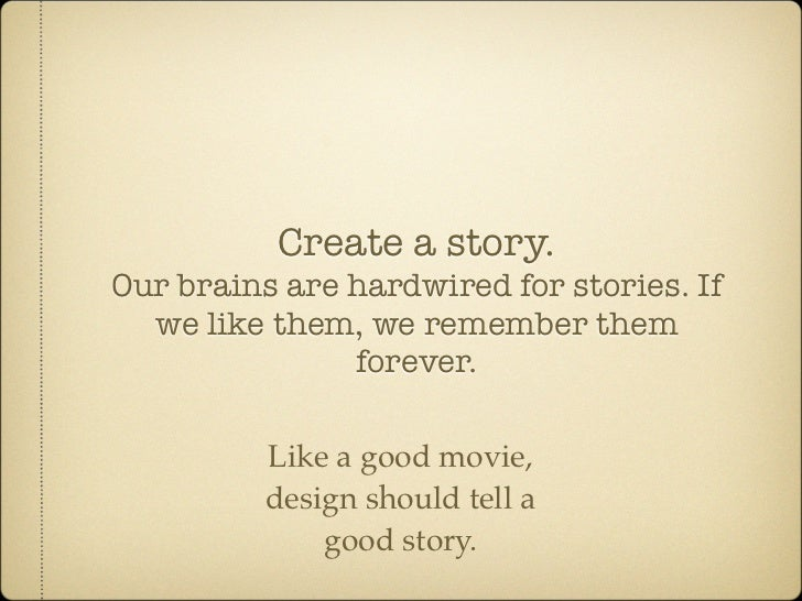 Create a story. Our brains are hardwired for stories. If   we like them, we remember them                forever.         ...