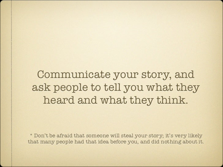 Communicate your story, and  ask people to tell you what they    heard and what they think.    * Don't be afraid that some...