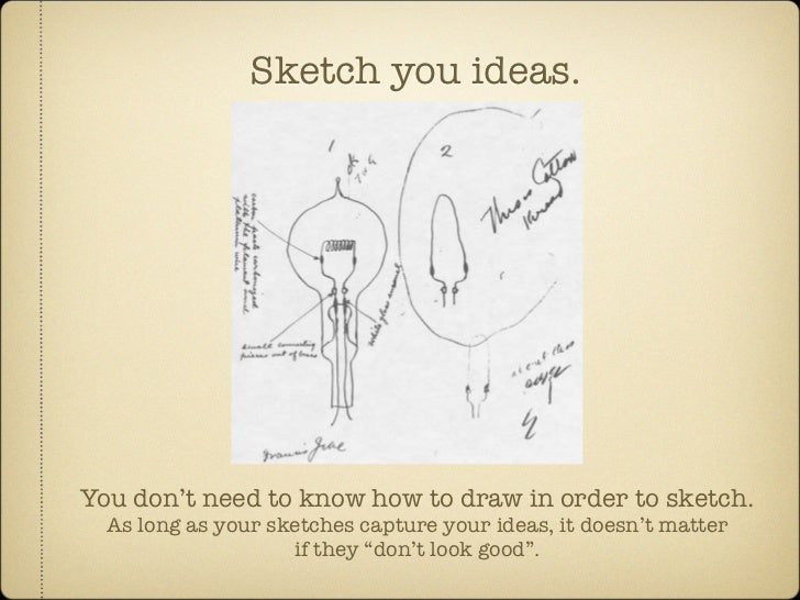 Sketch you ideas.     You don't need to know how to draw in order to sketch.   As long as your sketches capture your ideas...
