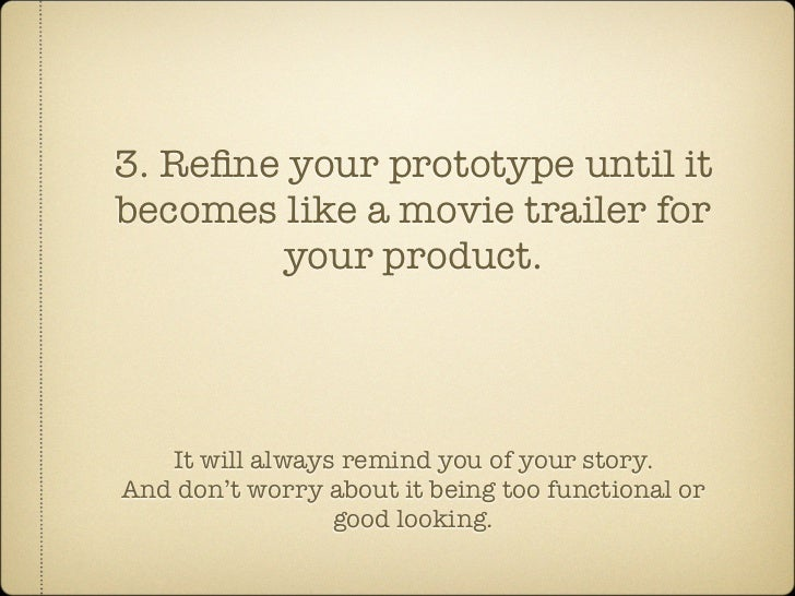 3. Refine your prototype until it becomes like a movie trailer for         your product.        It will always remind you o...