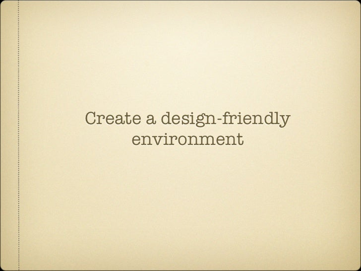 Create a design-friendly      environment