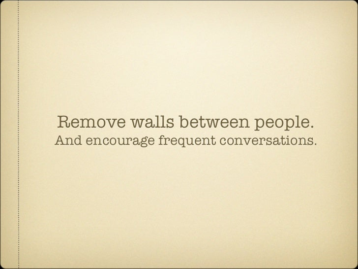Remove walls between people. And encourage frequent conversations.