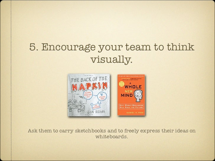 5. Encourage your team to think            visually.     Ask them to carry sketchbooks and to freely express their ideas o...