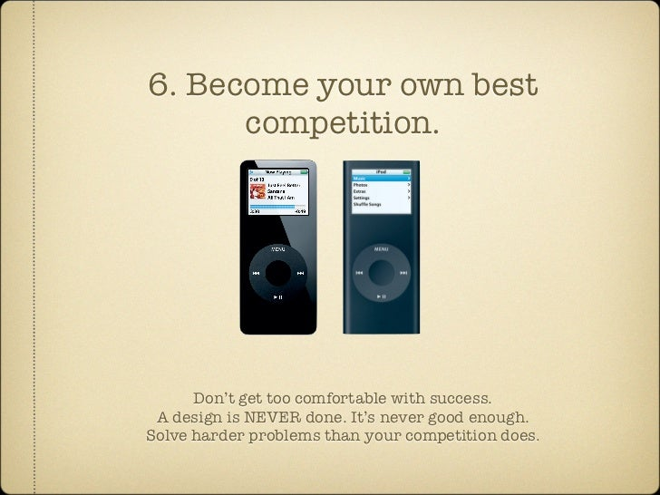 6. Become your own best       competition.           Don't get too comfortable with success.  A design is NEVER done. It's...