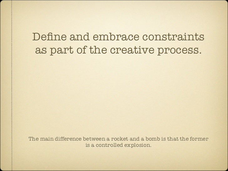 Define and embrace constraints  as part of the creative process.     The main difference between a rocket and a bomb is tha...