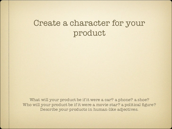 Create a character for your                product       What will your product be if it were a car? a phone? a shoe? Who ...
