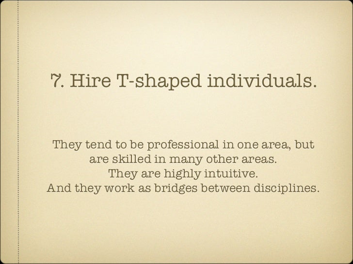 7. Hire T-shaped individuals.    They tend to be professional in one area, but        are skilled in many other areas.    ...