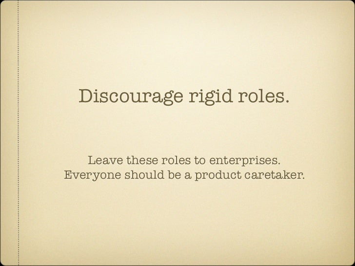 Discourage rigid roles.      Leave these roles to enterprises. Everyone should be a product caretaker.