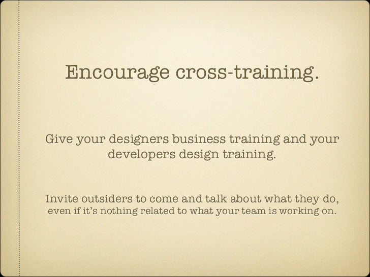 Encourage cross-training.   Give your designers business training and your           developers design training.   Invite ...