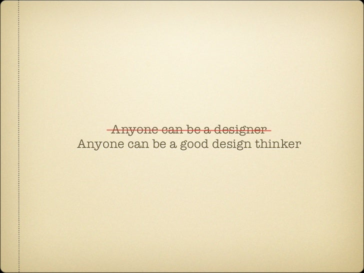 Anyone can be a designer Anyone can be a good design thinker