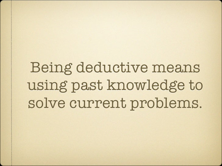 Being deductive means using past knowledge to solve current problems.