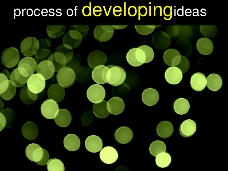 process of developingideas<br />