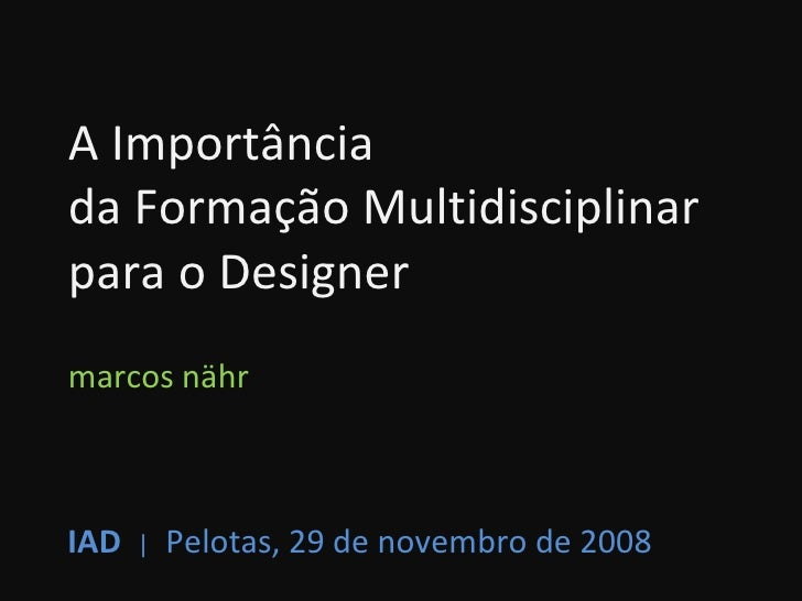 A Importância  da Formação Multidisciplinar  para o Designer marcos nähr IAD   |   Pelotas, 29 de novembro de 2008